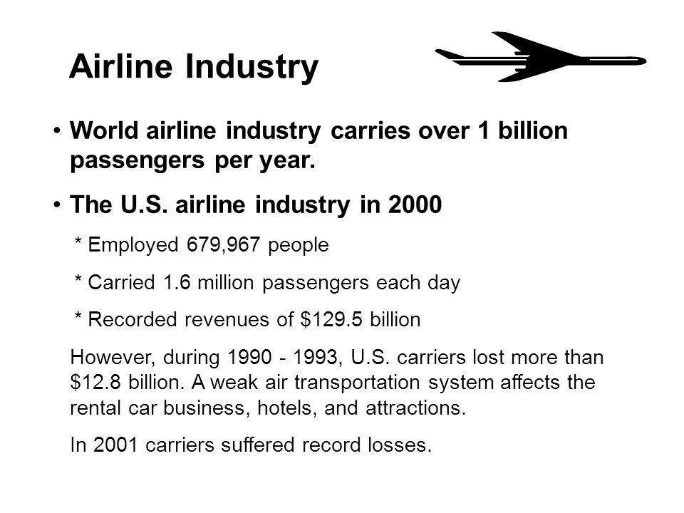 Airline Industry World airline industry carries over 1 billion passengers per year. The U.S. airline industry in 2000.