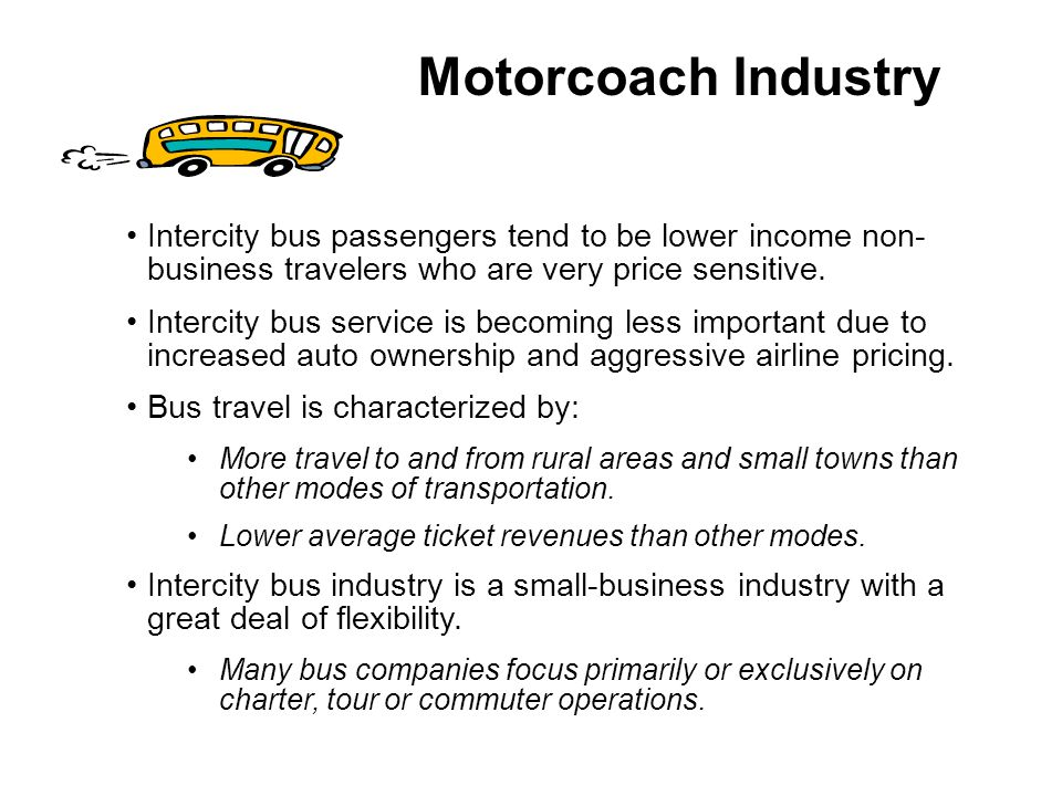 Motorcoach Industry Intercity bus passengers tend to be lower income non-business travelers who are very price sensitive.