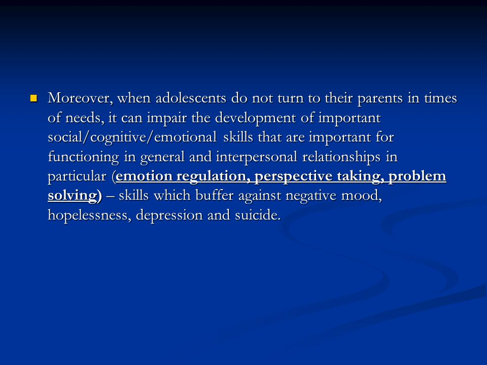 Moreover, when adolescents do not turn to their parents in times of needs, it can impair the development of important social/cognitive/emotional skills that are important for functioning in general and interpersonal relationships in particular (emotion regulation, perspective taking, problem solving) – skills which buffer against negative mood, hopelessness, depression and suicide.