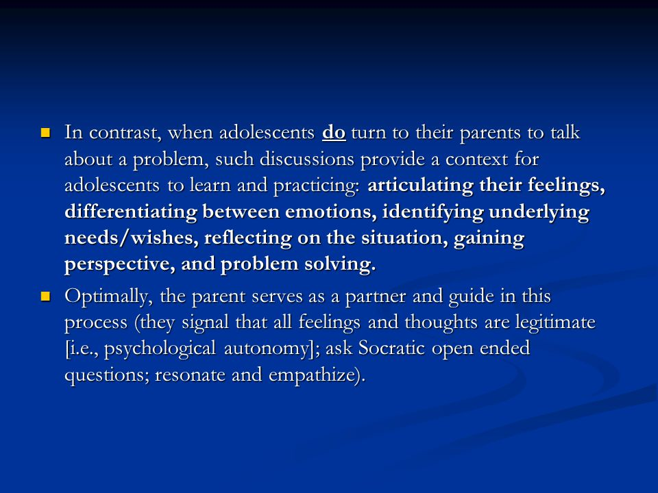 In contrast, when adolescents do turn to their parents to talk about a problem, such discussions provide a context for adolescents to learn and practicing: articulating their feelings, differentiating between emotions, identifying underlying needs/wishes, reflecting on the situation, gaining perspective, and problem solving.