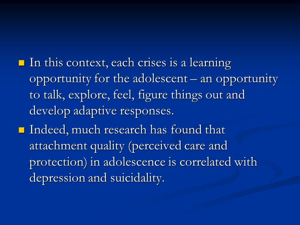 In this context, each crises is a learning opportunity for the adolescent – an opportunity to talk, explore, feel, figure things out and develop adaptive responses.