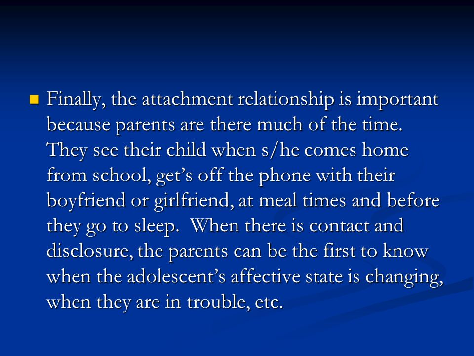Finally, the attachment relationship is important because parents are there much of the time.