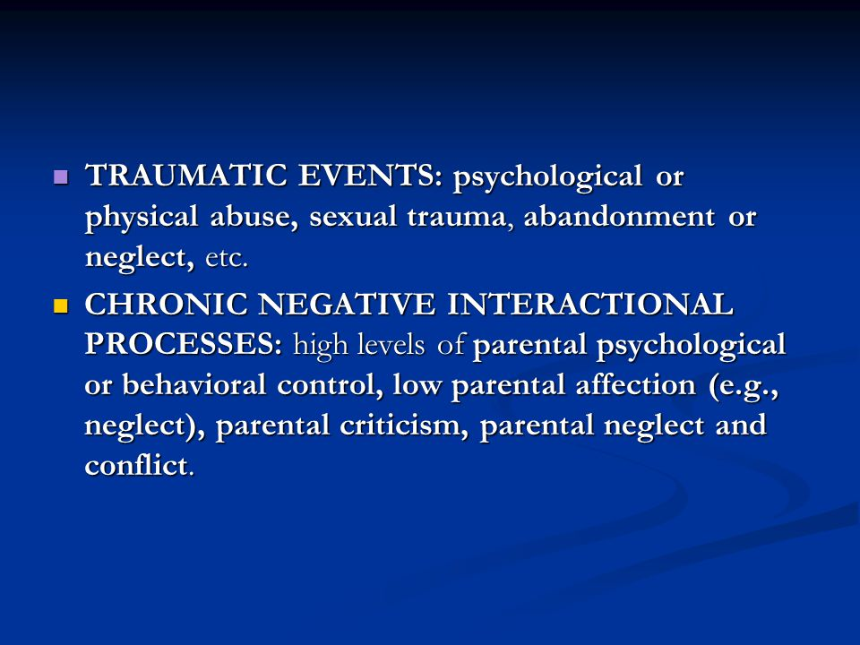 TRAUMATIC EVENTS: psychological or physical abuse, sexual trauma, abandonment or neglect, etc.
