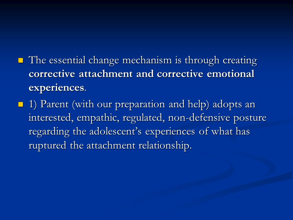 The essential change mechanism is through creating corrective attachment and corrective emotional experiences.