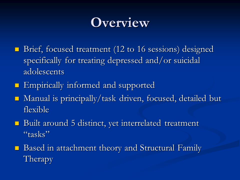 Overview Brief, focused treatment (12 to 16 sessions) designed specifically for treating depressed and/or suicidal adolescents.