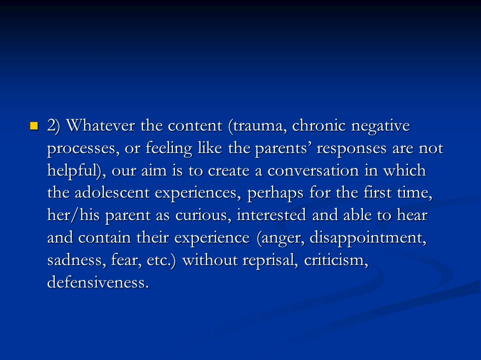 2) Whatever the content (trauma, chronic negative processes, or feeling like the parents' responses are not helpful), our aim is to create a conversation in which the adolescent experiences, perhaps for the first time, her/his parent as curious, interested and able to hear and contain their experience (anger, disappointment, sadness, fear, etc.) without reprisal, criticism, defensiveness.