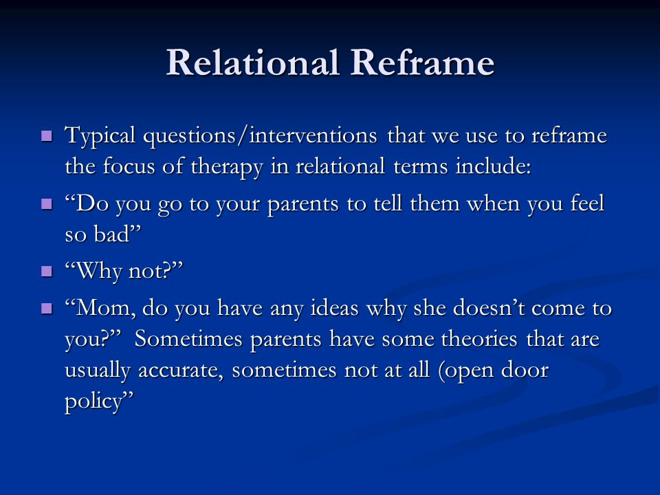 Relational Reframe Typical questions/interventions that we use to reframe the focus of therapy in relational terms include: