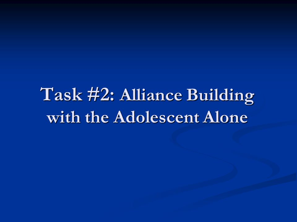 Task #2: Alliance Building with the Adolescent Alone