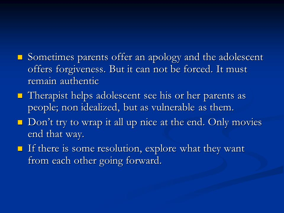 Sometimes parents offer an apology and the adolescent offers forgiveness. But it can not be forced. It must remain authentic