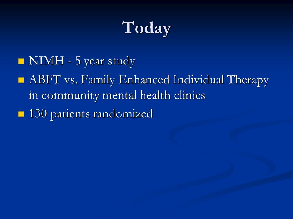 Today NIMH - 5 year study. ABFT vs. Family Enhanced Individual Therapy in community mental health clinics.