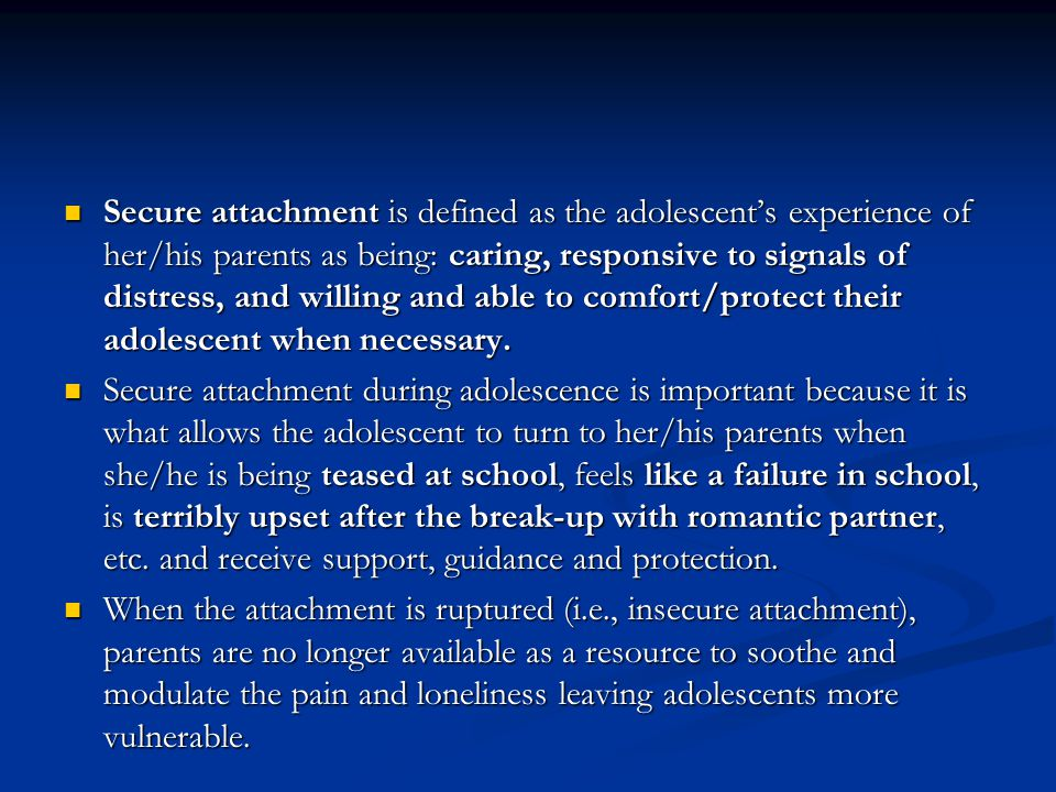 Secure attachment is defined as the adolescent's experience of her/his parents as being: caring, responsive to signals of distress, and willing and able to comfort/protect their adolescent when necessary.