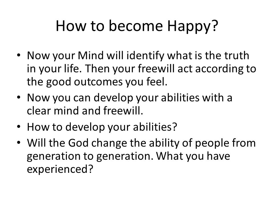 How to become Happy Now your Mind will identify what is the truth in your life. Then your freewill act according to the good outcomes you feel.