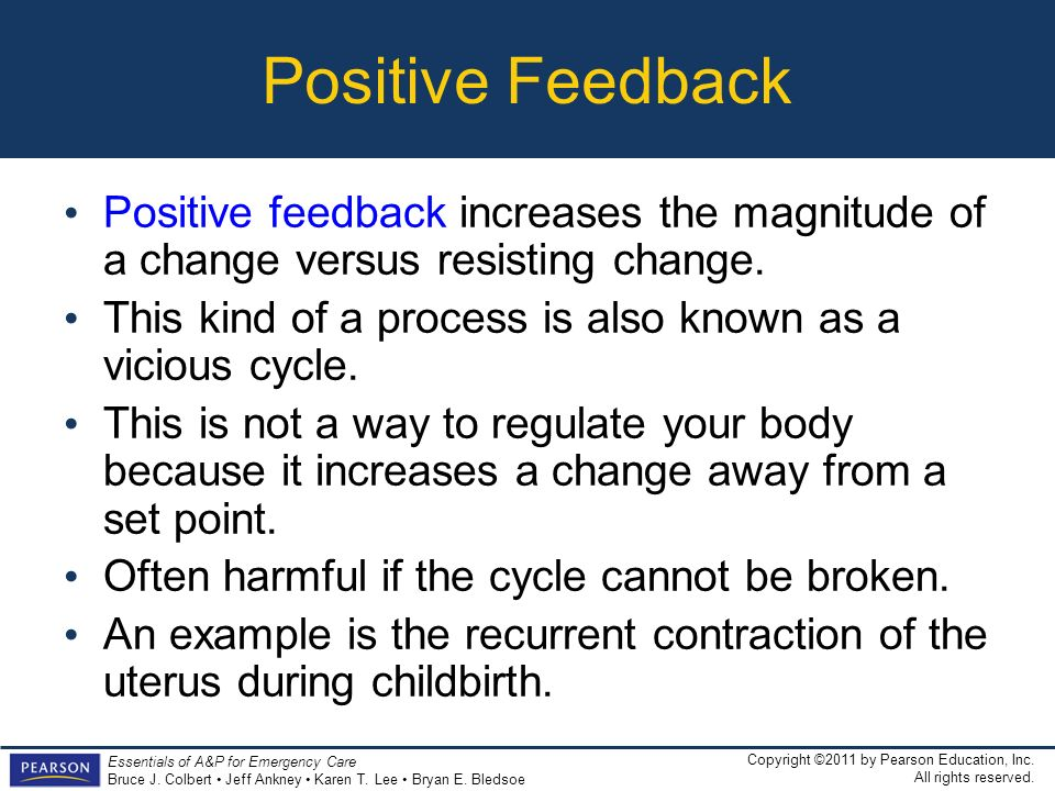 Positive Feedback Positive feedback increases the magnitude of a change versus resisting change.