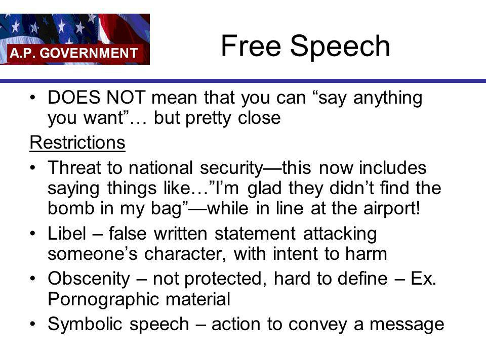 Free Speech DOES NOT mean that you can say anything you want … but pretty close. Restrictions.