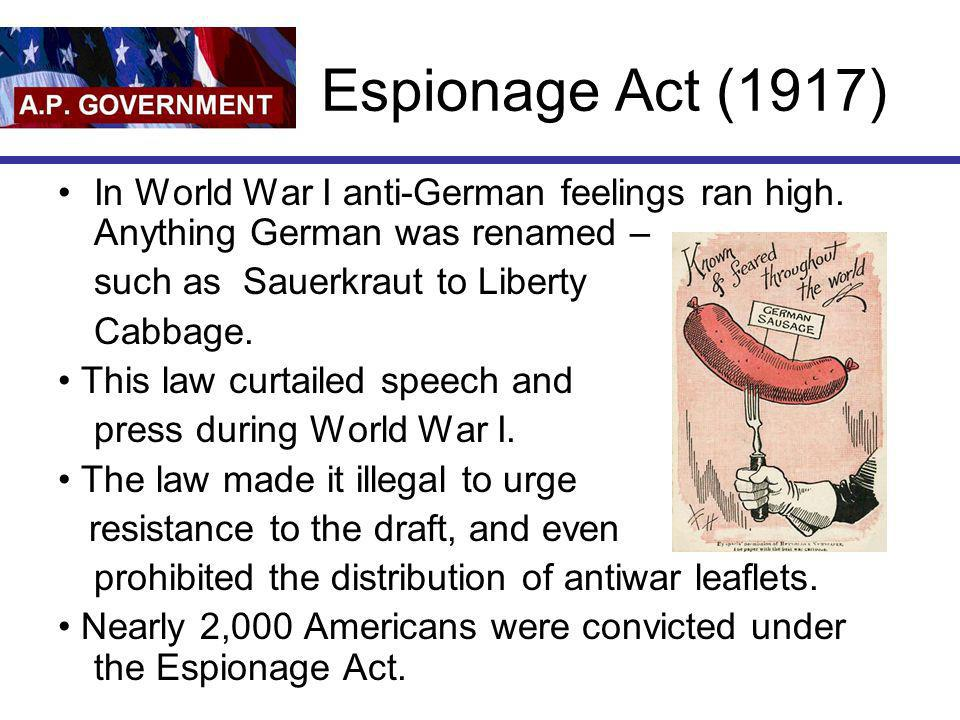 Espionage Act (1917) In World War I anti-German feelings ran high. Anything German was renamed – such as Sauerkraut to Liberty.