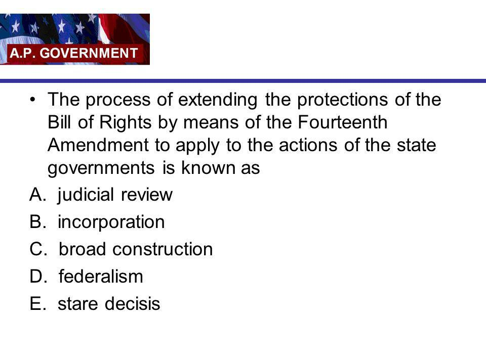The process of extending the protections of the Bill of Rights by means of the Fourteenth Amendment to apply to the actions of the state governments is known as