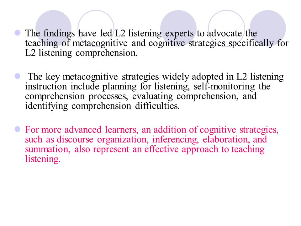 The findings have led L2 listening experts to advocate the teaching of metacognitive and cognitive strategies specifically for L2 listening comprehension.