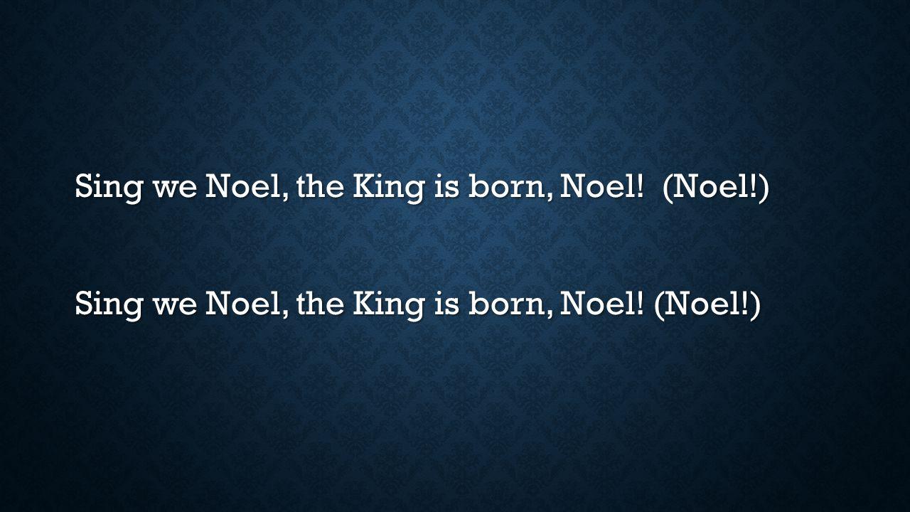 Sing we Noel, the King is born, Noel. (Noel