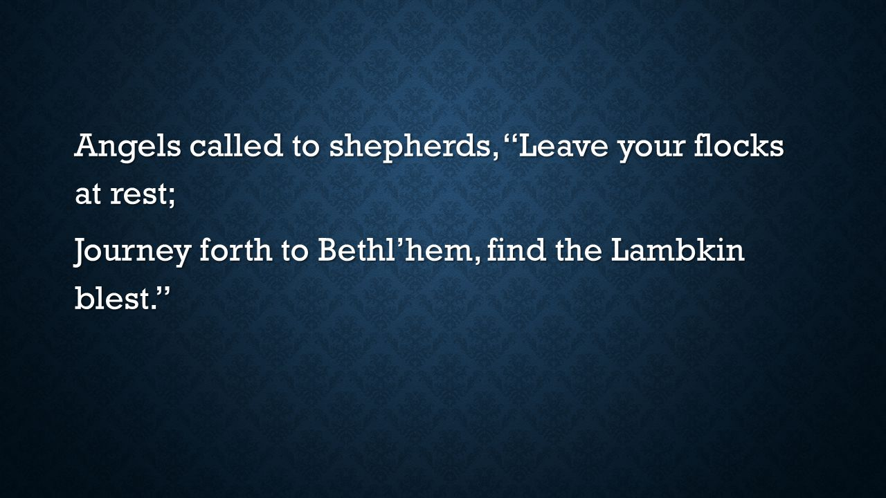 Angels called to shepherds, Leave your flocks at rest; Journey forth to Bethl'hem, find the Lambkin blest.