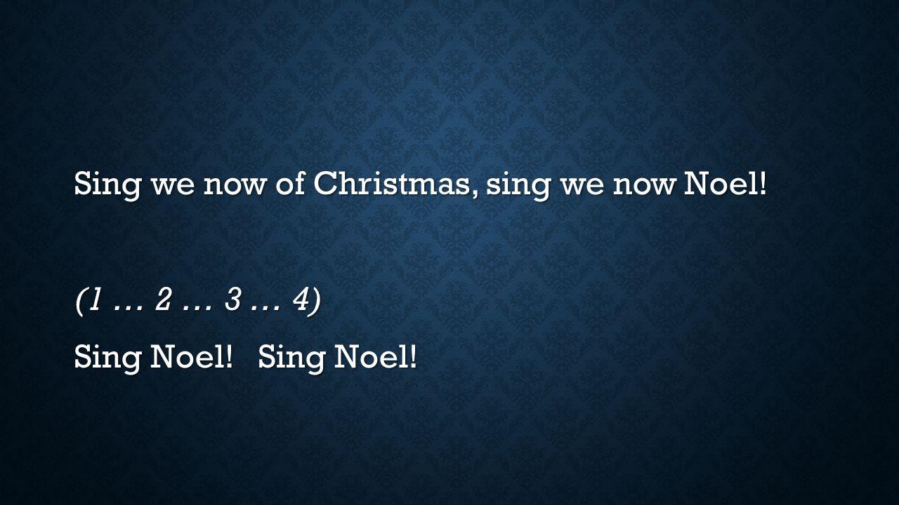Sing we now of Christmas, sing we now Noel. (1 … 2 … 3 … 4) Sing Noel