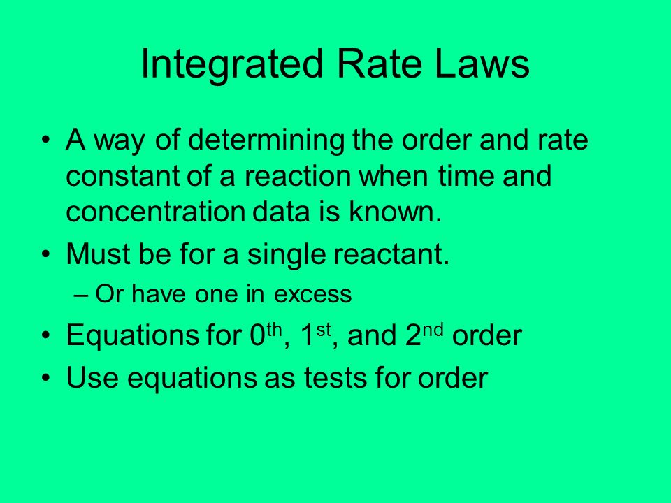Integrated Rate LawsA way of determining the order and rate constant of a reaction when time and concentration data is known.