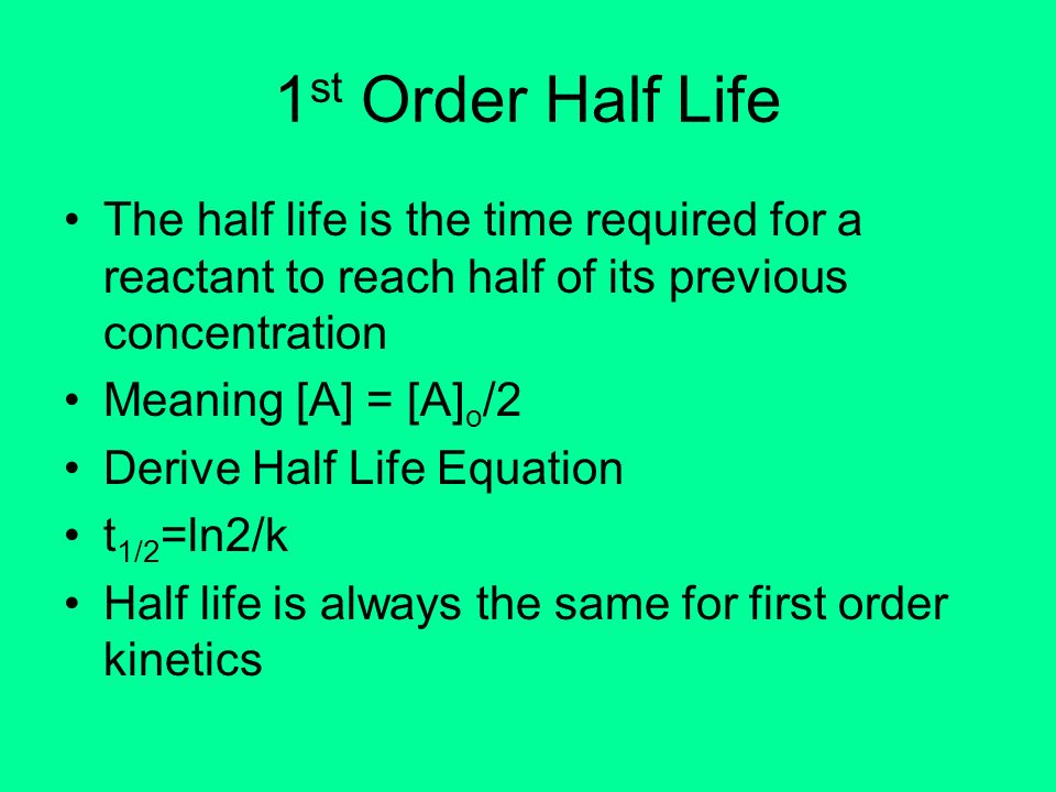 1st Order Half LifeThe half life is the time required for a reactant to reach half of its previous concentration.