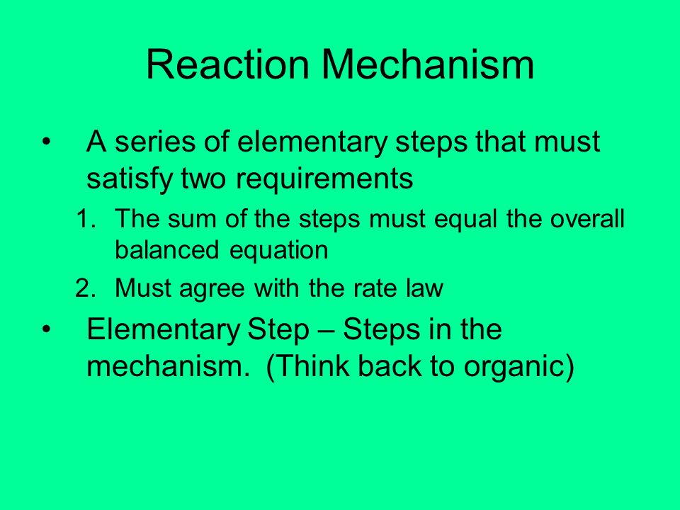 Reaction Mechanism A series of elementary steps that must satisfy two requirements. The sum of the steps must equal the overall balanced equation.