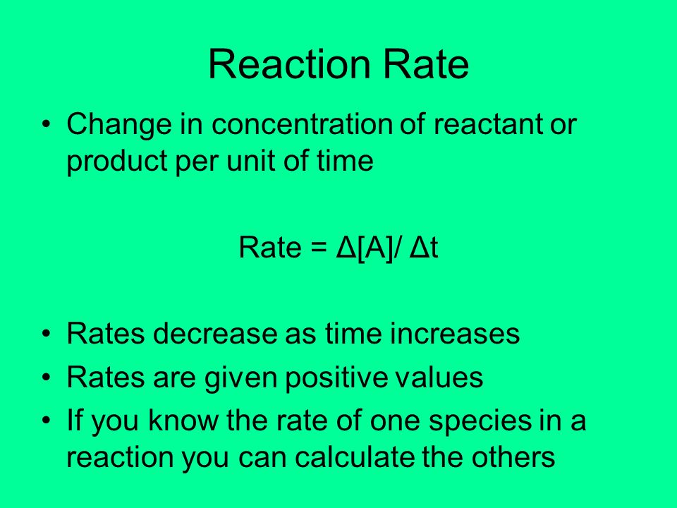 Reaction Rate Change in concentration of reactant or product per unit of time. Rate = Δ[A]/ Δt. Rates decrease as time increases.