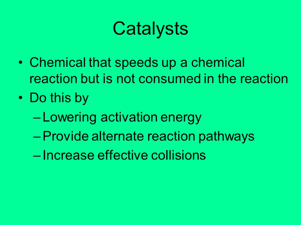 CatalystsChemical that speeds up a chemical reaction but is not consumed in the reaction. Do this by.