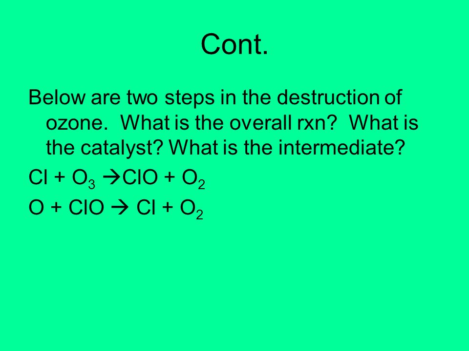 Cont. Below are two steps in the destruction of ozone. What is the overall rxn What is the catalyst What is the intermediate