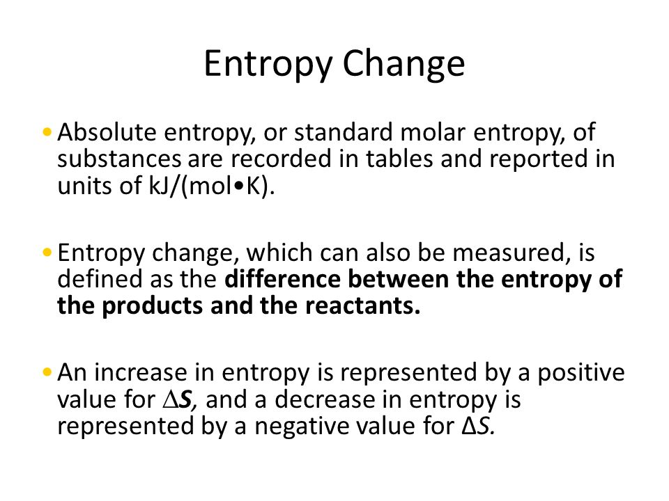Entropy Change Absolute entropy, or standard molar entropy, of substances are recorded in tables and reported in units of kJ/(mol•K).