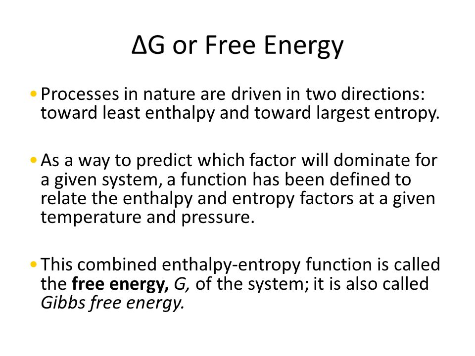 ΔG or Free Energy Processes in nature are driven in two directions: toward least enthalpy and toward largest entropy.