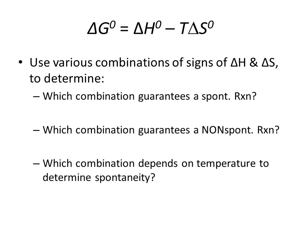 ∆G0 = ∆H0 – T∆S0 Use various combinations of signs of ΔH & ΔS, to determine: Which combination guarantees a spont. Rxn