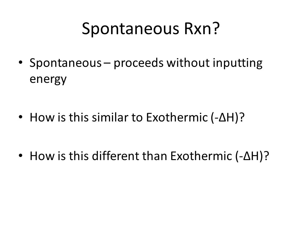 Spontaneous Rxn Spontaneous – proceeds without inputting energy