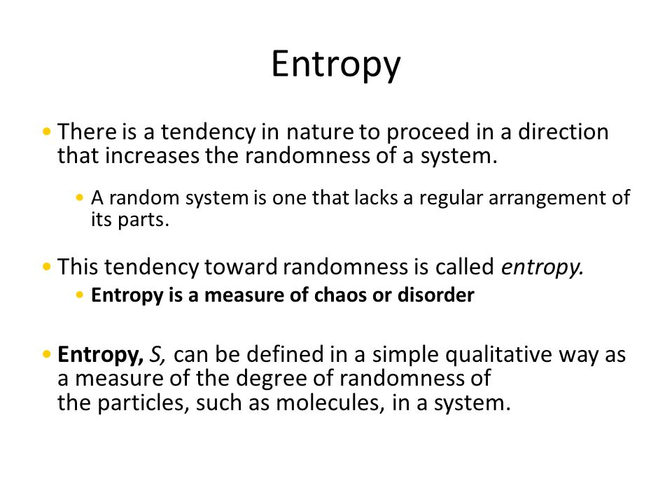Entropy There is a tendency in nature to proceed in a direction that increases the randomness of a system.