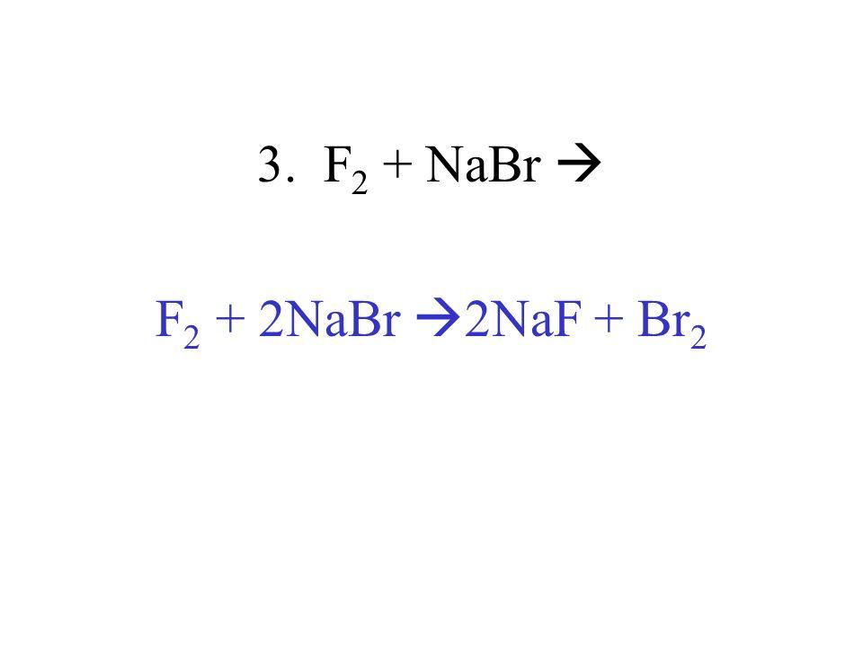 3. F2 + NaBr  F2 + 2NaBr 2NaF + Br2