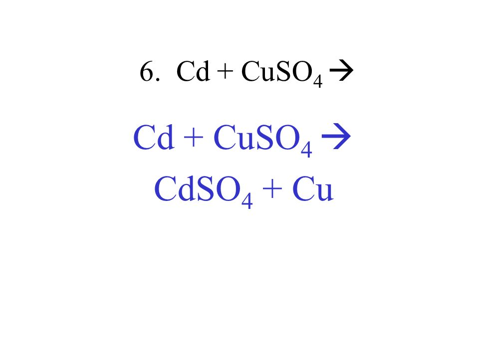 6. Cd + CuSO4  Cd + CuSO4  CdSO4 + Cu