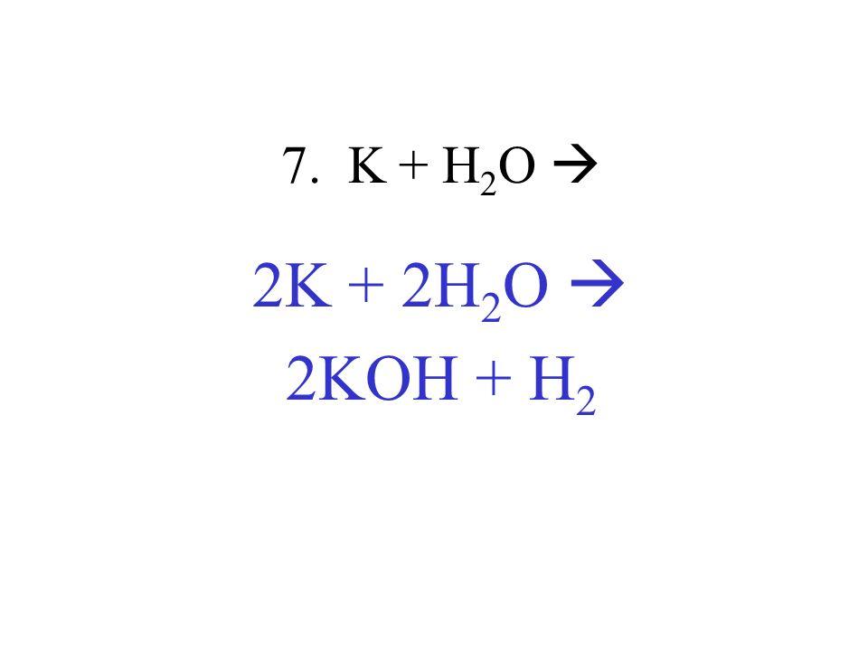 7. K + H2O  2K + 2H2O  2KOH + H2