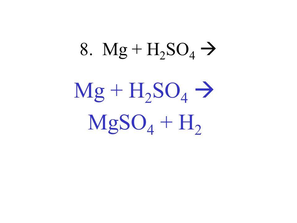 8. Mg + H2SO4  Mg + H2SO4  MgSO4 + H2