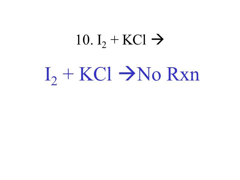 10. I2 + KCl  I2 + KCl No Rxn