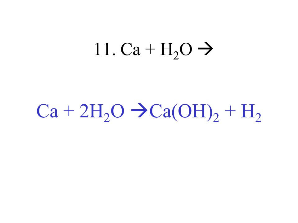 11. Ca + H2O  Ca + 2H2O Ca(OH)2 + H2