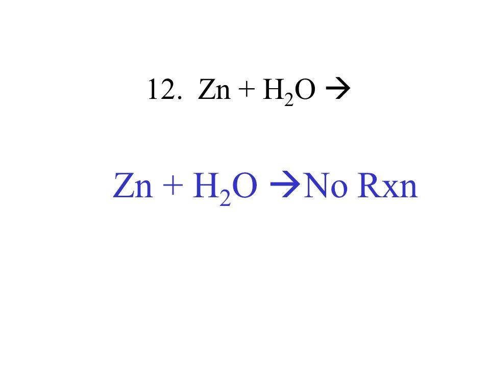 12. Zn + H2O  Zn + H2O No Rxn