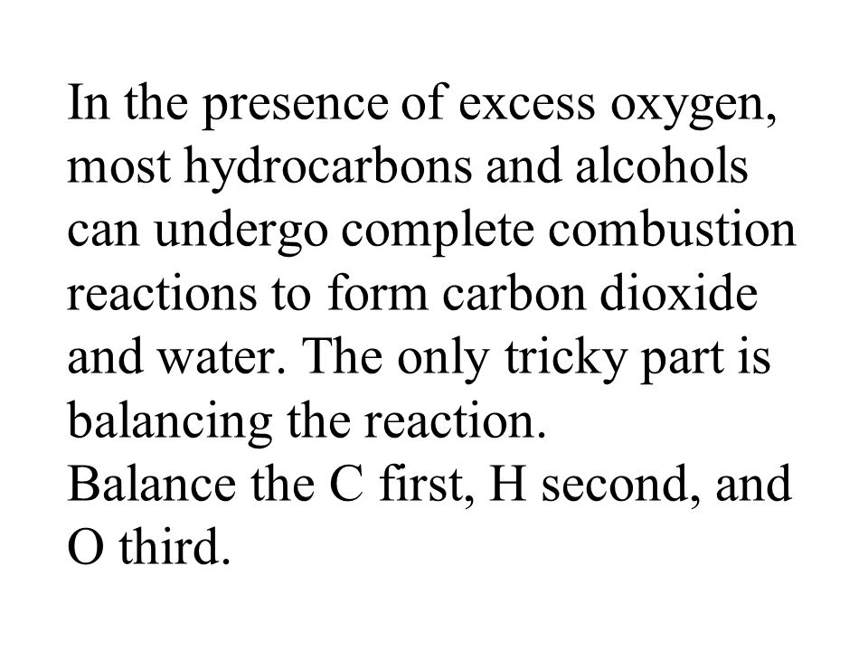 In the presence of excess oxygen, most hydrocarbons and alcohols can undergo complete combustion reactions to form carbon dioxide and water.