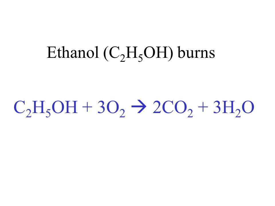 Ethanol (C2H5OH) burns C2H5OH + 3O2  2CO2 + 3H2O