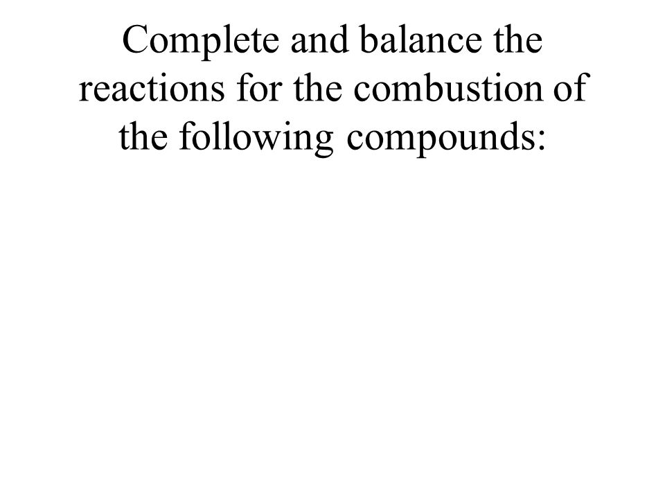 Complete and balance the reactions for the combustion of the following compounds: