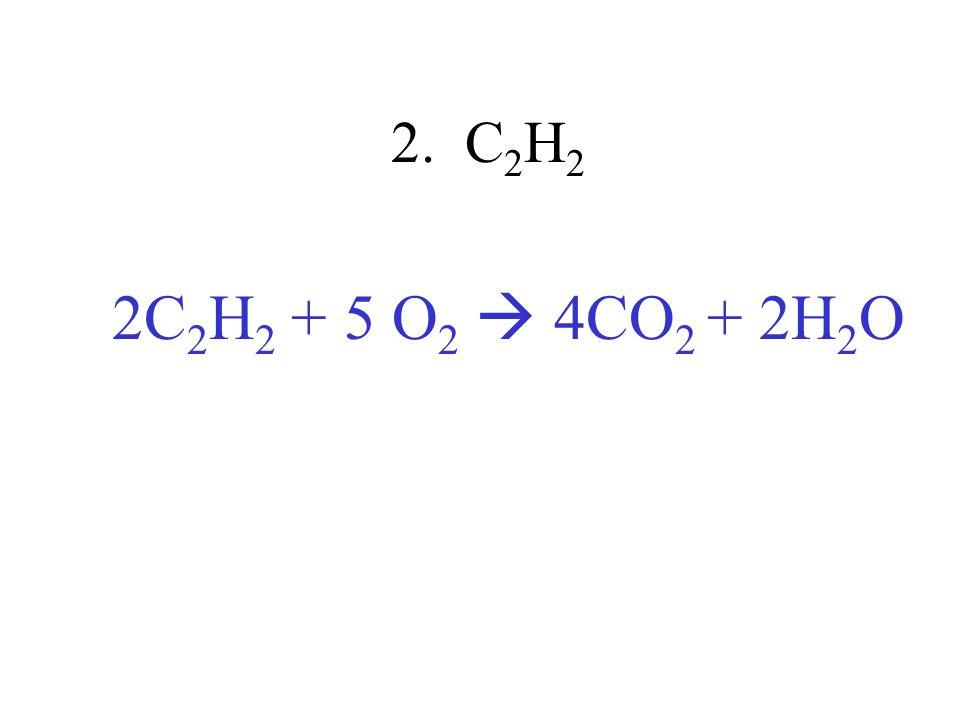 2. C2H2 2C2H2 + 5 O2  4CO2 + 2H2O