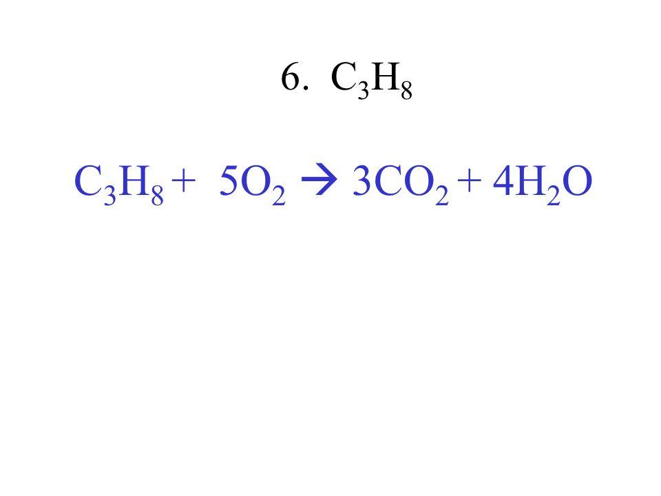 6. C3H8 C3H8 + 5O2  3CO2 + 4H2O