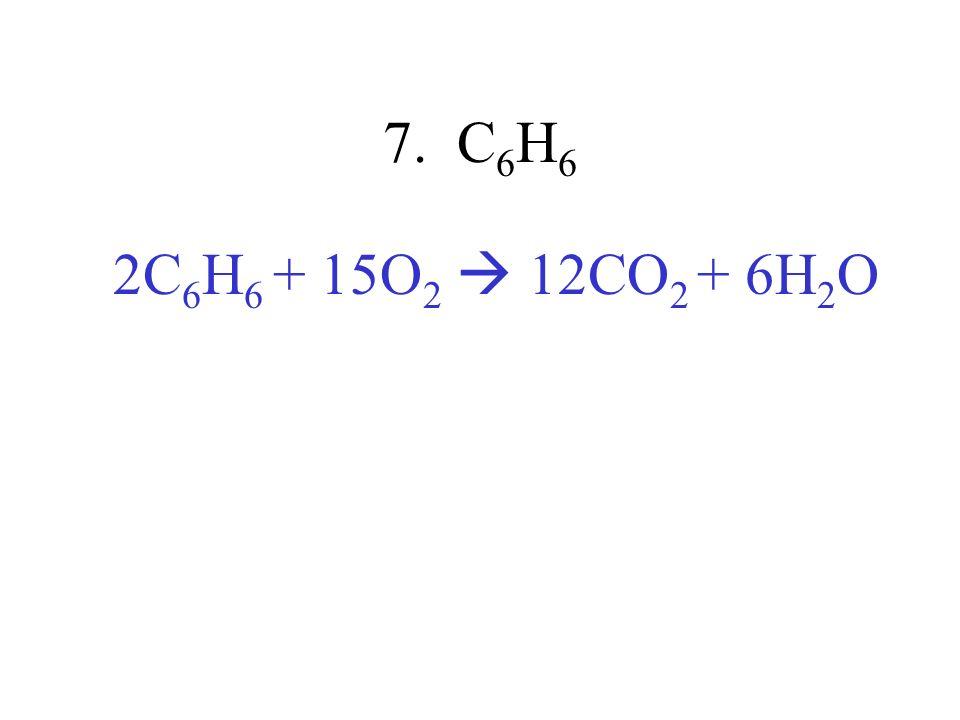 7. C6H6 2C6H6 + 15O2  12CO2 + 6H2O