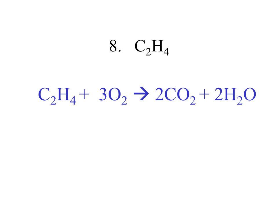 8. C2H4 C2H4 + 3O2  2CO2 + 2H2O
