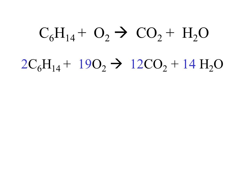 C6H14 + O2  CO2 + H2O 2C6H14 + 19O2  12CO2 + 14 H2O